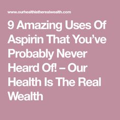 9 Amazing Uses Of Aspirin That You've Probably Never Heard Of! – Our Health Is The Real Wealth