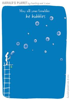 May all your troubles be bubbles. {courtesy of Harold's Planet: http://haroldsplanet.com/ }