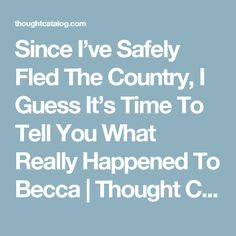 Since I've Safely Fled The Country, I Guess It's Time To Tell You What Really Happened To Becca | Thought Catalog