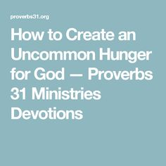 How to Create an Uncommon Hunger for God — Proverbs 31 Ministries Devotions