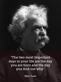The two most important days in your life are the day you are born and the day you find out why. ~ Mark Twain