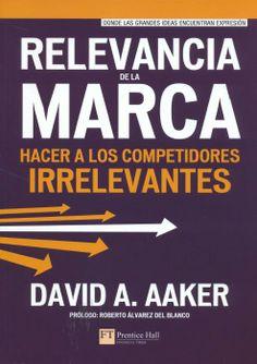 Relevancia de la marca : hacer a los competidores irrelevantes / David A. Aaker ; prólogo Roberto Álvarez del Blanco ; traducción Yago Moreno López