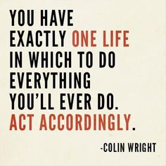 You have exactly one life in which to do everything you'll ever do. Act accordingly. – Colin Wright thedailyquotes.com