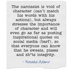 The narcissist is void of character (can't match his words with his actions), but always stresses the importance of character and will even go as far as posting inspirational quotes on social media (barf), so that everyone can know that he sweats, pisses and sh*ts integrity.