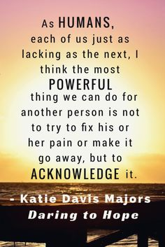 """""""As humans, each of just as lacking as the next, I think the most powerful thing we can do for another person is not to try and fix his or her pain or make it go away, but to acknowledge it."""" - Katie Davis Majors, Daring to Hope Inspirational quote"""