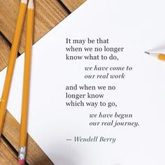 """""""It may be that when we no longer know what to do, we have come to our real work and when we no longer know which way to go, we have begun our real journey."""" — Wendell Berry"""