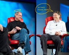 """Bill Gates: """"So, how's heaven, Steve?"""" Steve Jobs: """"Great ! It just doesn't have any wall or fence."""" Bill Gates: """"So…?"""" Steve Jobs: """"So, we don't need any Windows and Gates. I'm sorry, Bill, I didn't mean to offend you."""" Bill Gates: """"It's ok Steve, but I heard a rumor."""" Steve Jobs: """"Oh, what rumor?"""" Bill Gates: """"That nobody is allowed to touch Apple there, and there are no Jobs in heaven."""" Steve Jobs : """"Oh no, definitely there are, but only no-pay Jobs. Therefore definitely no Bill in heaven"""