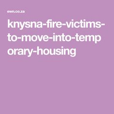 About 120 people were left homeless after a blaze swept through several municipalities in the Garden Route in October. Temporary Housing, Knysna, Fire