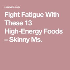 Fight Fatigue With These 13 High-Energy Foods – Skinny Ms.