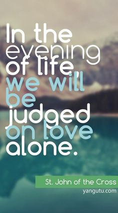 In the evening of life, we will be judged on love alone, ~ St. John of the Cross <3 Love Sayings #quotes, #love, #sayings, https://apps.facebook.com/yangutu