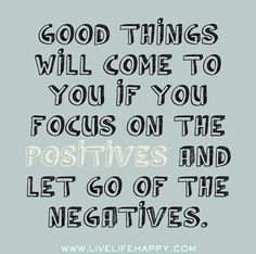 Good things will come to you if you focus on the positives and let go of the negatives. by deeplifequotes, via Flickr