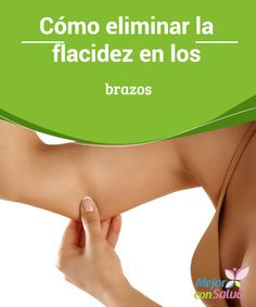 Cómo eliminar la flacidez en los brazos  La flacidez es un problema habitual que aparece al envejecer porque la piel va perdiendo su elastina pero también al subir de peso.
