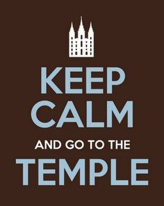 Keep calm and go to the temple. cute for yw's or something.