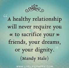 A healthy relationship will never require you to sacrifice your friends, your dreams, or your dignity.                                                                                                                                                                                 More