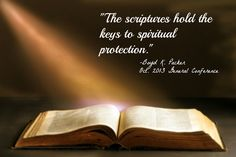 """""""The scriptures hold the keys to spiritual protection."""" - Elder Boyd K. Packer, General Conference Oct. 2013"""