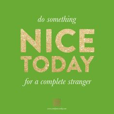 Do Something Nice Today for a complete stranger. Pay it Forward.  www.emilymccarthy.com