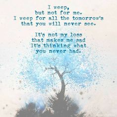 Admittedly, this is only half true. I do weep for what you'll never have but I also weep for my loss. I also weep for what we'll never have. We were supposed to grow old together.