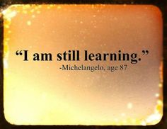 """I am still learning."" ~Michelangelo, age 87    An attitude we should all have.... everyone we meet is an opportunity to learn something new... every day is an opportunity to grow!"