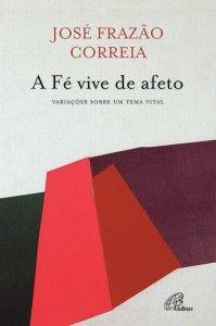 José Frazão Correira, «A fé vive de Afeto: variações sobre um tema vital». Paulinas 2013