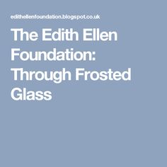 The Edith Ellen Foundation: Through Frosted Glass