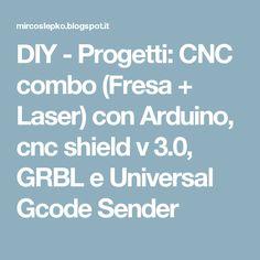 DIY - Progetti: CNC combo (Fresa + Laser) con Arduino, cnc shield v 3.0, GRBL e Universal Gcode Sender