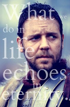 Russell Crowe as the Spaniard in Gladiator. - 'What we do in life echoes in eternity.'