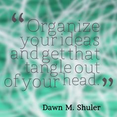 How to organize your ideas, even if you're right brained.   The trick is to get those ideas, thoughts, concepts, and plans out of your head. But if you're not a left-brained type, you might get stuck with the HOW to get them out of your head. (And if you are left-brained, or a combo like me, these steps might help you as well.)