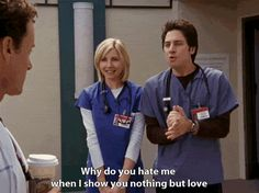 """Why do you hate me when I show you nothing but love?"" -JD to Dr. Cox"