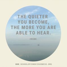 The quieter you become, the more you are able to hear