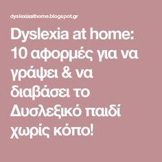 Dyslexia at home: 10 αφορμές για να γράψει & να διαβάσει το Δυσλεξικό παιδί χωρίς κόπο! Dyslexia