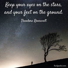 Keep your eyes on the #stars, and your feet on the ground. Theodore Roosevelt #quote #inspiration