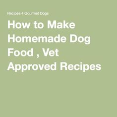 How to Make Homemade Dog Food , Vet Approved Recipes