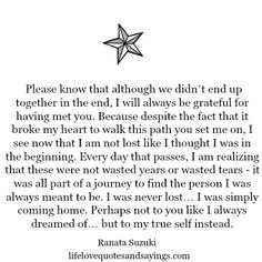 """Despite the fact that it broke my heart to walk this path you set me on, I see now that I am not lost like I thought I was in the beginning. I am realizing that these were not wasted years or wasted tears – it was all part of a journey to find the person I was always meant to be."" - Ranata Suzuki *  missing you, lost, love, relationship, beautiful, words, quotes, story, quote, sad, breakup, loss, loneliness, unrequited, positive, inspirational, typography, poetry…"