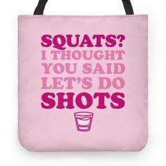 Squats? I Thought You Said Let's Do Shots. Who wants to go squatting when you can party it up and get turnt with some shots! Turn up and party with this squats and shots tote bag! This tote is perfect for heading to the gym...or bar!