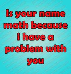 Is your name math because i have a problem with you - HumorMeetsComics Funny Questions, Your Name, Funny Stuff, Neon Signs, Names, Math, Funny Things, Math Resources, Mathematics
