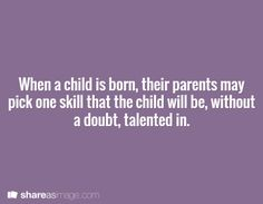 When a child is born, their parents may pick one skill that the child will be, without a doubt, talented in.