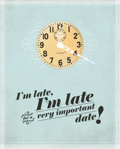 """""""I'm late for a very important date."""" ~ The Rabbit (Alice in Wonderland)"""