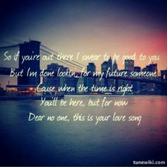 but I'm done lookin' for my future someone.... Dear No One- Tori Kelly