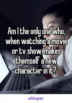 Am I the only one who, when watching a movie or tv show, makes themself a new character in it?