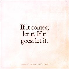 Life Quote: If it comes; let it. If it goes; let it.