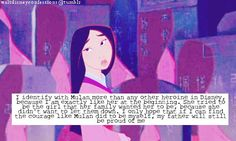 """I identify with Mulan more than any other heroine in Disney, because I am exactly like her at the beginning. She tried to be the girl that her family wanted her to be, because she didn't want to let them down. I only hope that if I can find the courage like Mulan did to be myself, my father will still be proud of me."""