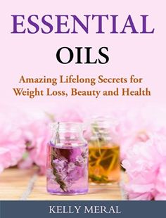 Essential Oils - Amazing Lifelong Secrets for Weight Loss, Beauty and Health (SLKB)