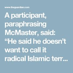 "A participant, paraphrasing McMaster, said: ""He said he doesn't want to call it radical Islamic terrorism because the terrorists are, quote, 'un-Islamic'."""