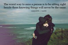the worst way to miss a person is to be sitting right beside them knowing things will never be the same