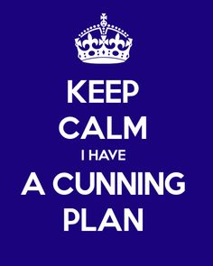Keep Calm; I Have a Cunning Plan