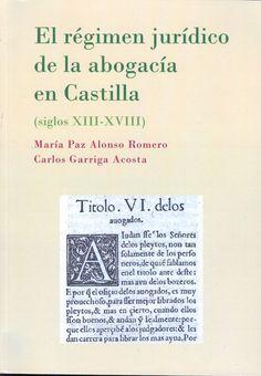El Régimen jurídico de la abogacía en Castilla : (siglos XIII-XVIII) / María Paz Alonso Romero, Carlos Garriga Acosta