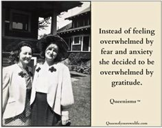 Instead of feeling overwhelmed by fear and anxiety, she decided to be overwhelmed by gratitude. ~Queenisms™