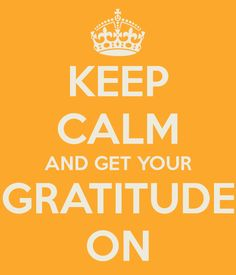 Keep calm and get your gratitude on.