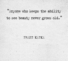 Anyone who keeps the ability to see beauty never grows old. Frank Kafka