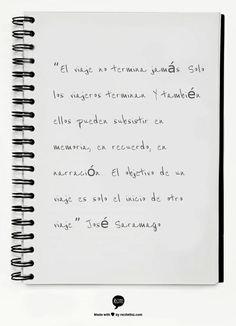 """""""El viaje no termina jamás. Solo los viajeros terminan. Y también ellos pueden subsistir en memoria, en recuerdo, en narración... El objetivo de un viaje es solo el inicio de otro viaje.""""  José Saramago"""